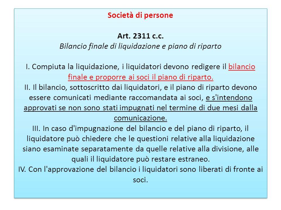 Società di persone Art. 2311 c.c. Bilancio finale di liquidazione e piano di riparto I. Compiuta la liquidazione, i liquidatori devono redigere il bil