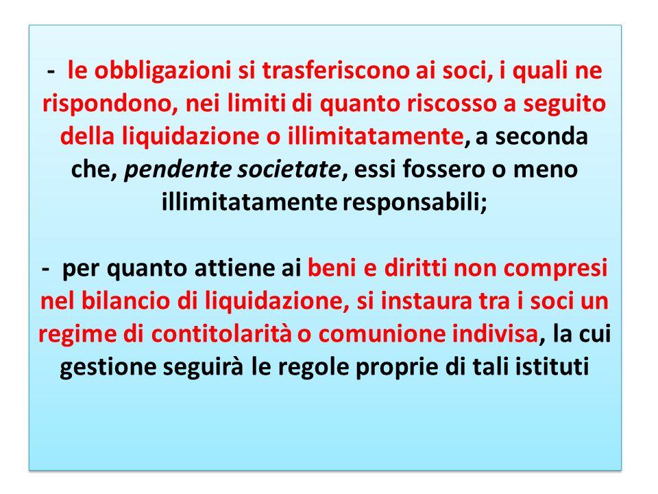 - le obbligazioni si trasferiscono ai soci, i quali ne rispondono, nei limiti di quanto riscosso a seguito della liquidazione o illimitatamente, a sec