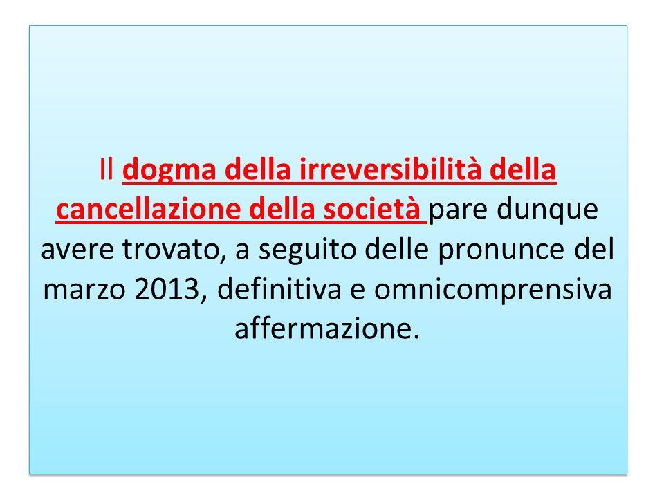 Il dogma della irreversibilità della cancellazione della società pare dunque avere trovato, a seguito delle pronunce del marzo 2013, definitiva e omni