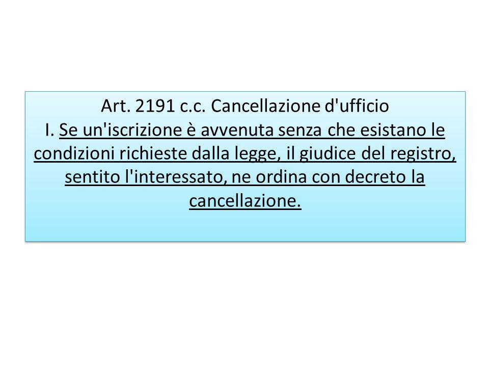 Art. 2191 c.c. Cancellazione d'ufficio I. Se un'iscrizione è avvenuta senza che esistano le condizioni richieste dalla legge, il giudice del registro,