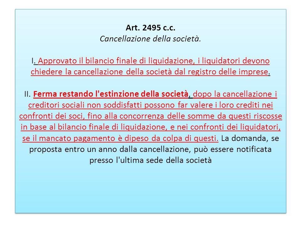 Art. 2495 c.c. Cancellazione della società. I. Approvato il bilancio finale di liquidazione, i liquidatori devono chiedere la cancellazione della soci