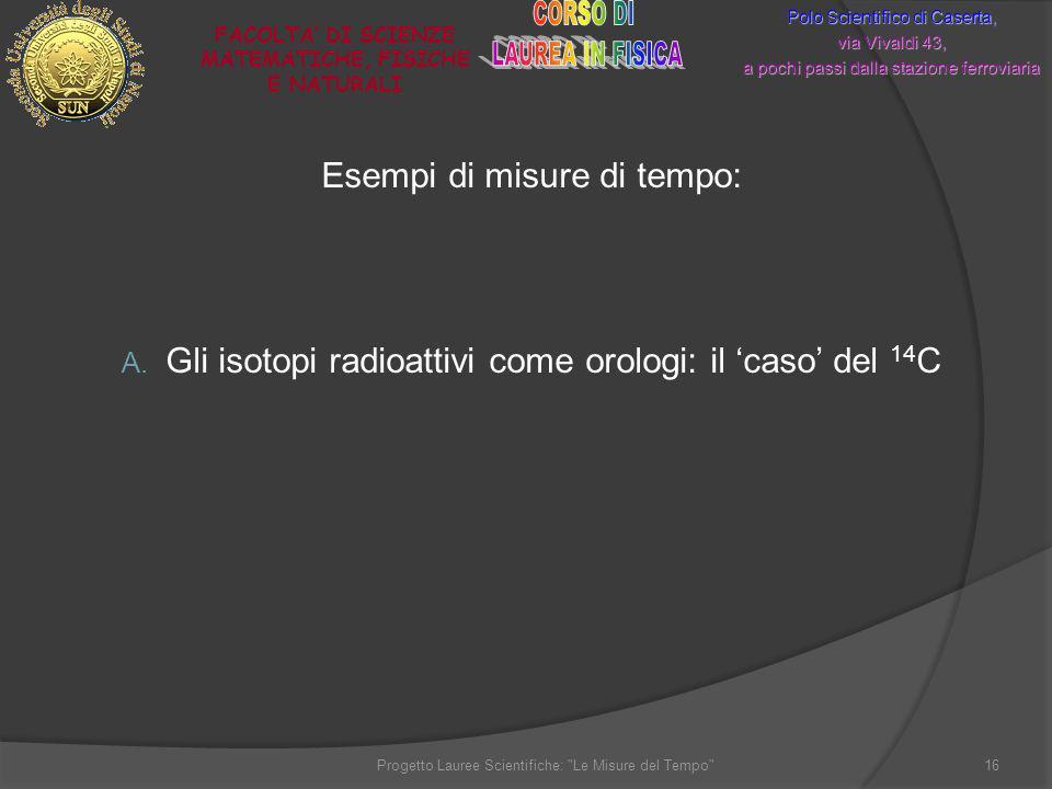 Esempi di misure di tempo: A. Gli isotopi radioattivi come orologi: il caso del 14 C Polo Scientifico di Caserta, via Vivaldi 43, a pochi passi dalla