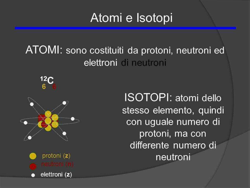 12 C 66 protoni (z) neutroni (n) elettroni (z) Atomi e Isotopi ATOMI: sono costituiti da protoni, neutroni ed elettroni di neutroni ISOTOPI: atomi del