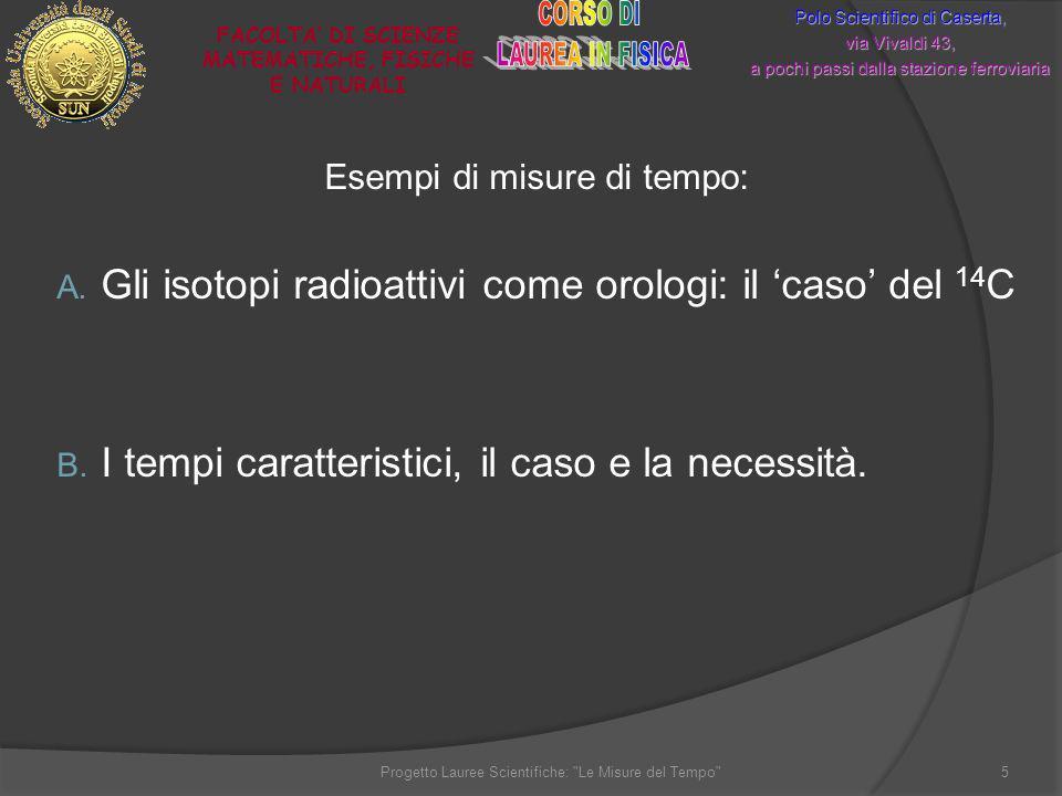 Esempi di misure di tempo: A. Gli isotopi radioattivi come orologi: il caso del 14 C B. I tempi caratteristici, il caso e la necessità. Polo Scientifi