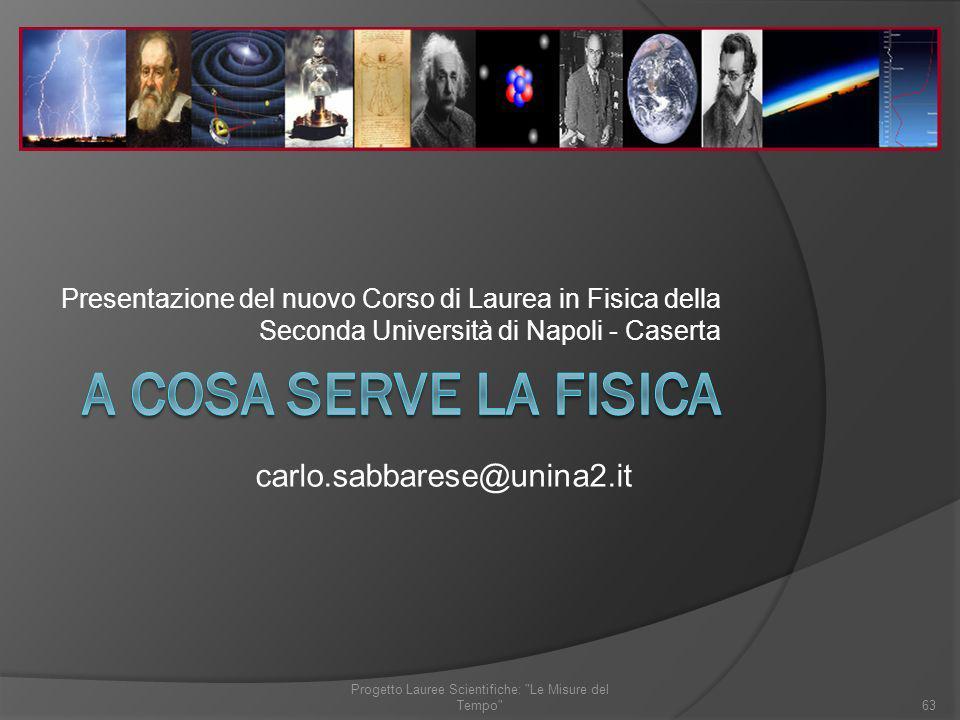 Presentazione del nuovo Corso di Laurea in Fisica della Seconda Università di Napoli - Caserta carlo.sabbarese@unina2.it 63 Progetto Lauree Scientific