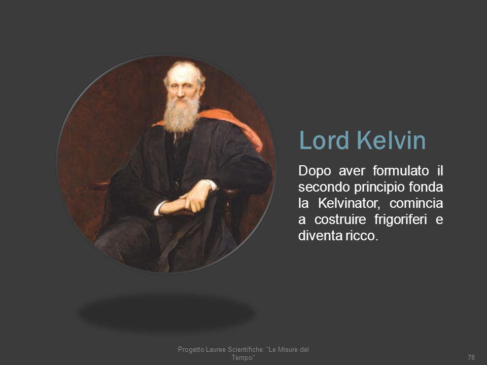 Lord Kelvin Dopo aver formulato il secondo principio fonda la Kelvinator, comincia a costruire frigoriferi e diventa ricco. 78 Progetto Lauree Scienti