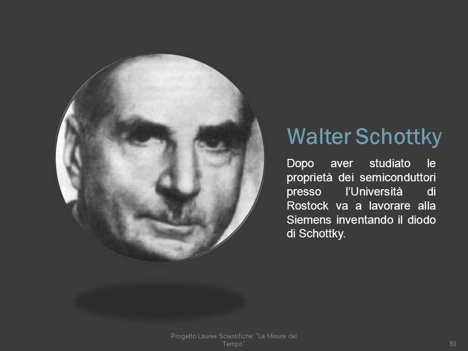Walter Schottky Dopo aver studiato le proprietà dei semiconduttori presso lUniversità di Rostock va a lavorare alla Siemens inventando il diodo di Sch
