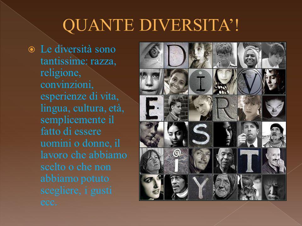 Le diversità sono tantissime: razza, religione, convinzioni, esperienze di vita, lingua, cultura, età, semplicemente il fatto di essere uomini o donne, il lavoro che abbiamo scelto o che non abbiamo potuto scegliere, i gusti ecc.