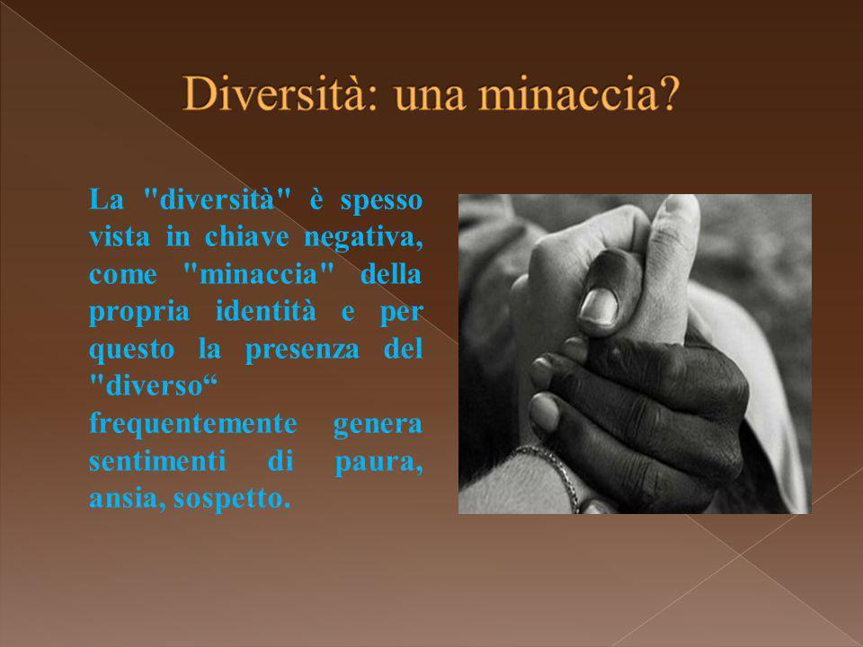 La diversità è spesso vista in chiave negativa, come minaccia della propria identità e per questo la presenza del diverso frequentemente genera sentimenti di paura, ansia, sospetto.