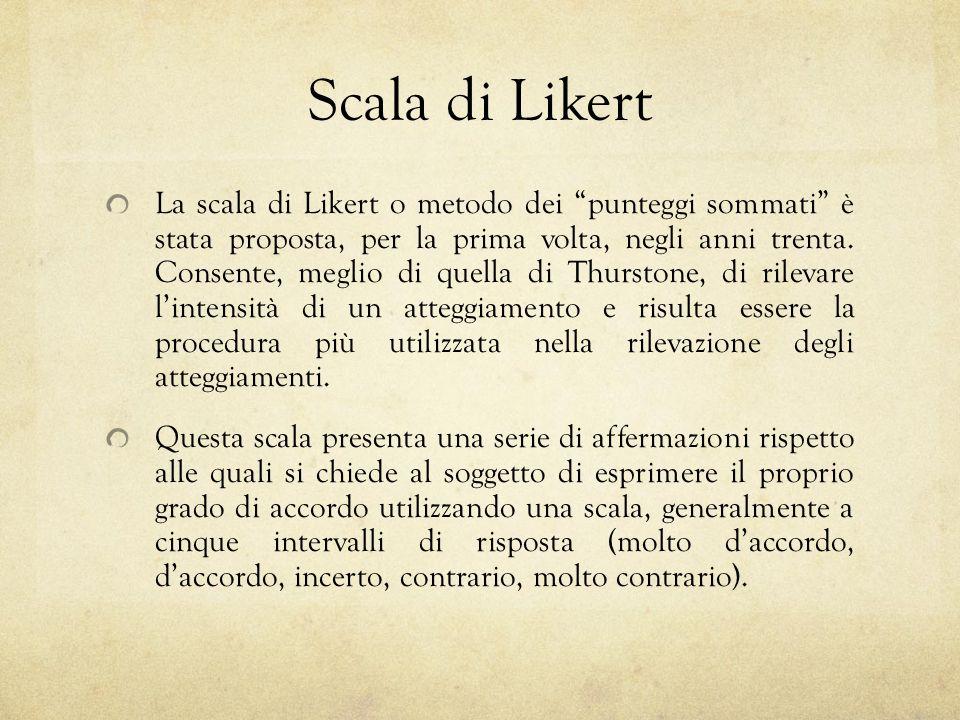 Scala di Likert La scala di Likert o metodo dei punteggi sommati è stata proposta, per la prima volta, negli anni trenta. Consente, meglio di quella d