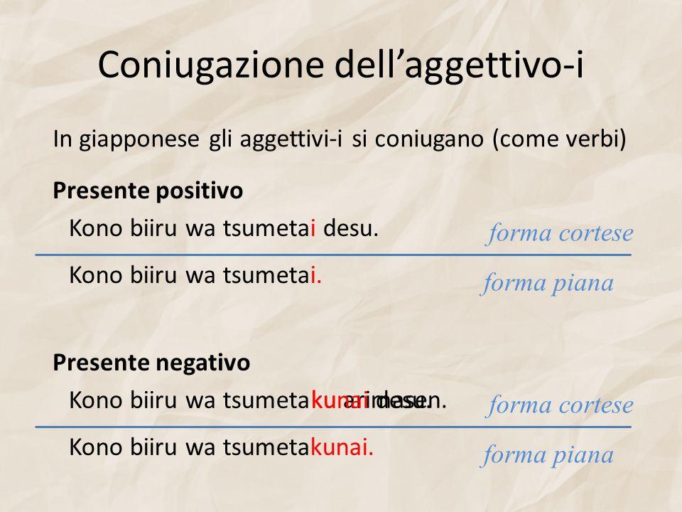 Coniugazione dellaggettivo-i In giapponese gli aggettivi-i si coniugano (come verbi) Presente positivo Kono biiru wa tsumetai desu. Kono biiru wa tsum