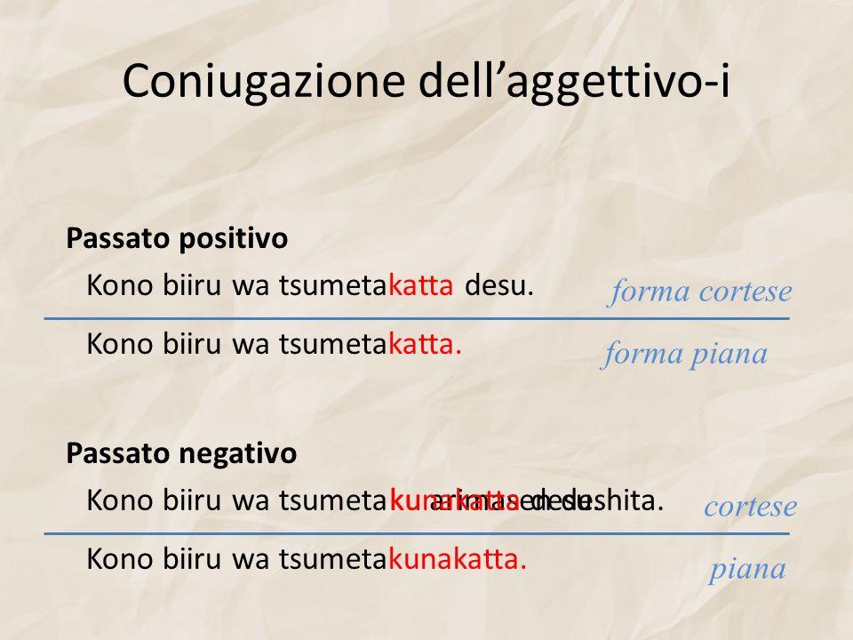 Coniugazione dellaggettivo-i Passato positivo Kono biiru wa tsumetakatta desu. Kono biiru wa tsumetakatta. forma piana forma cortese Passato negativo