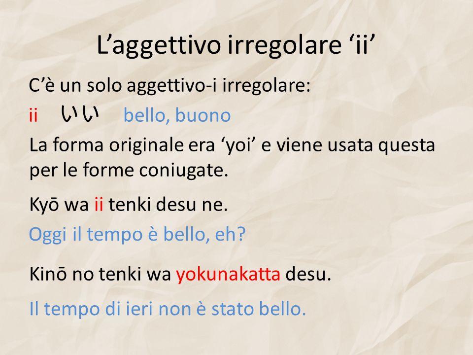Laggettivo irregolare ii Cè un solo aggettivo-i irregolare: ii bello, buono La forma originale era yoi e viene usata questa per le forme coniugate. Ky