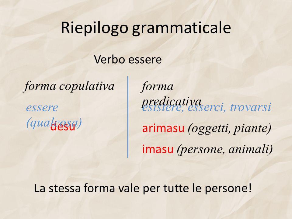 Riepilogo grammaticale Verbo essere forma copulativaforma predicativa desu arimasu (oggetti, piante) imasu (persone, animali) essere (qualcosa) esiste