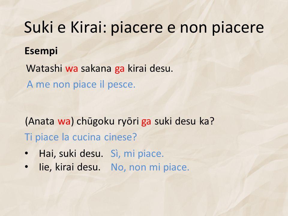 Suki e Kirai: piacere e non piacere Esempi Watashi wa sakana ga kirai desu. A me non piace il pesce. (Anata wa) chūgoku ryōri ga suki desu ka? Ti piac