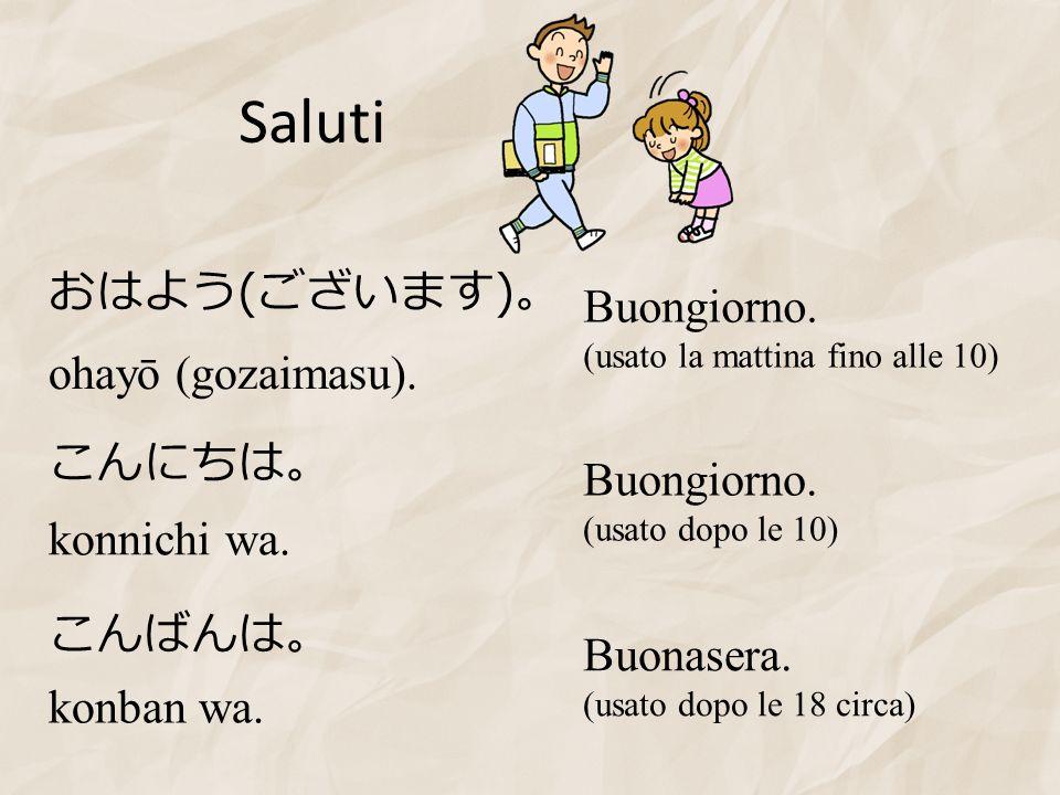 Saluti ( ) konban wa. konnichi wa. ohayō (gozaimasu). Buongiorno. (usato la mattina fino alle 10) Buongiorno. (usato dopo le 10) Buonasera. (usato dop