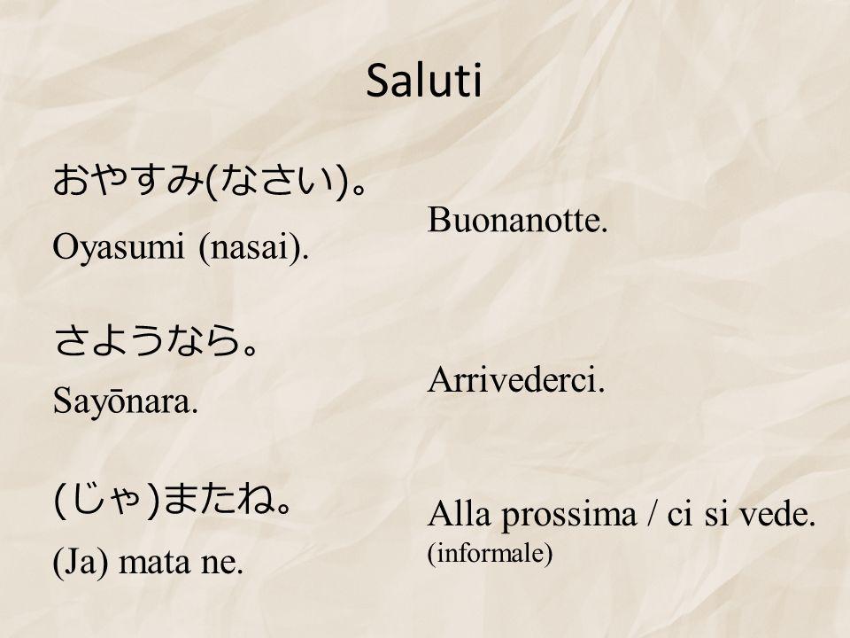 Saluti ( ) ( ) Sayōnara. (Ja) mata ne. Oyasumi (nasai). Buonanotte. Alla prossima / ci si vede. (informale) Arrivederci.