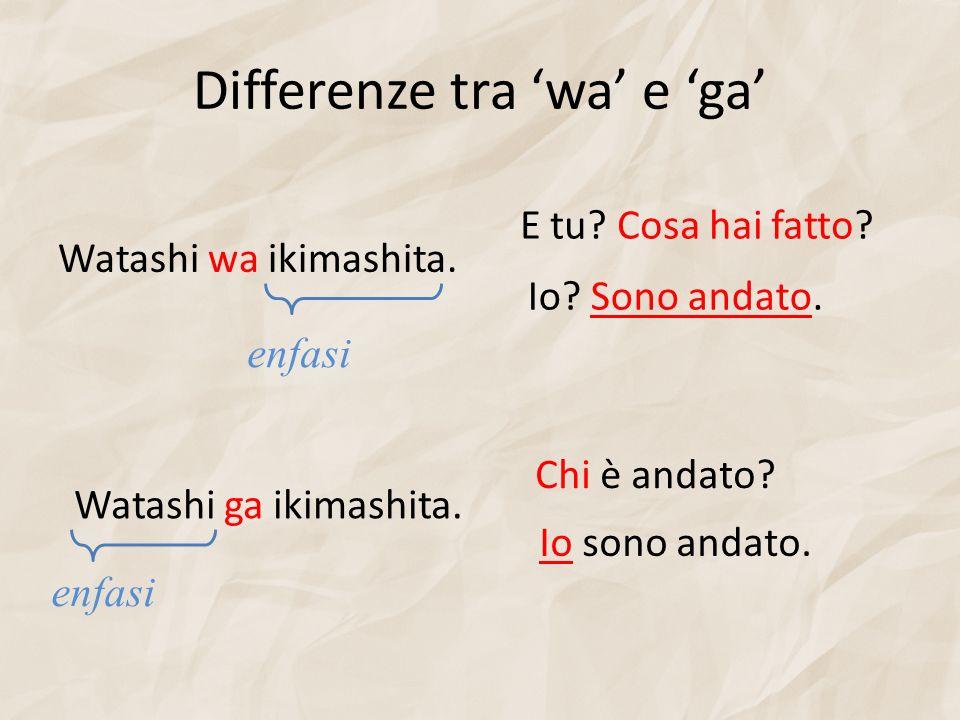 Differenze tra wa e ga Watashi wa ikimashita. Watashi ga ikimashita. Io sono andato. Chi è andato? Io? Sono andato. E tu? Cosa hai fatto? enfasi