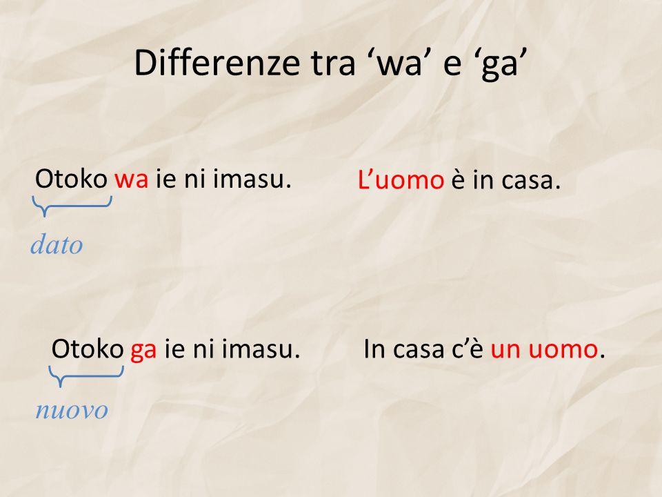 Differenze tra wa e ga Otoko wa ie ni imasu. Otoko ga ie ni imasu. dato nuovo Luomo è in casa. In casa cè un uomo.