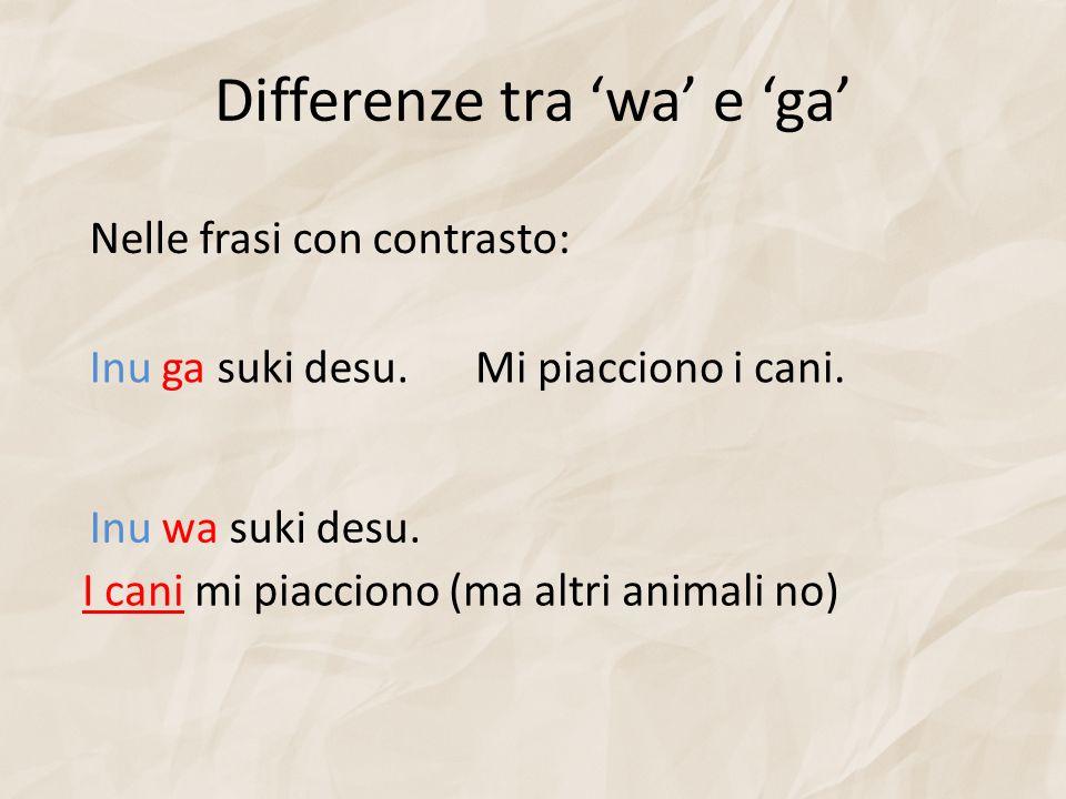 Differenze tra wa e ga Inu wa suki desu. Mi piacciono i cani. Nelle frasi con contrasto: Inu ga suki desu. I cani mi piacciono (ma altri animali no)