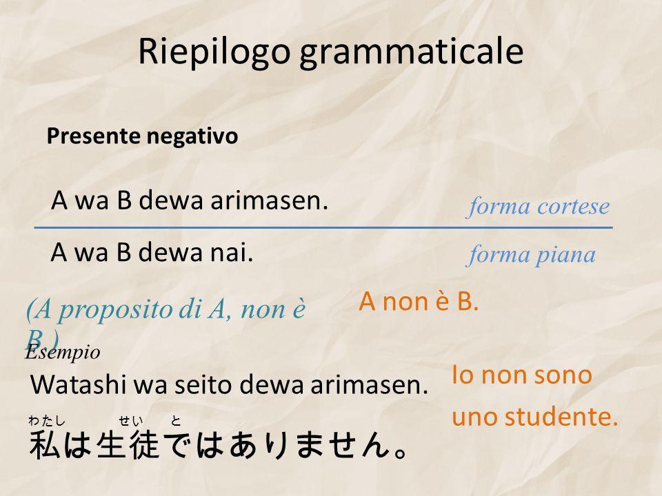 Riepilogo grammaticale forma piana forma cortese Presente negativo A wa B dewa arimasen. (A proposito di A, non è B.) A wa B dewa nai. A non è B. Wata