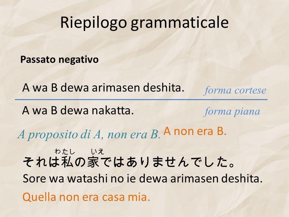 Riepilogo grammaticale forma piana forma cortese Passato negativo A wa B dewa arimasen deshita. A proposito di A, non era B. A wa B dewa nakatta. A no