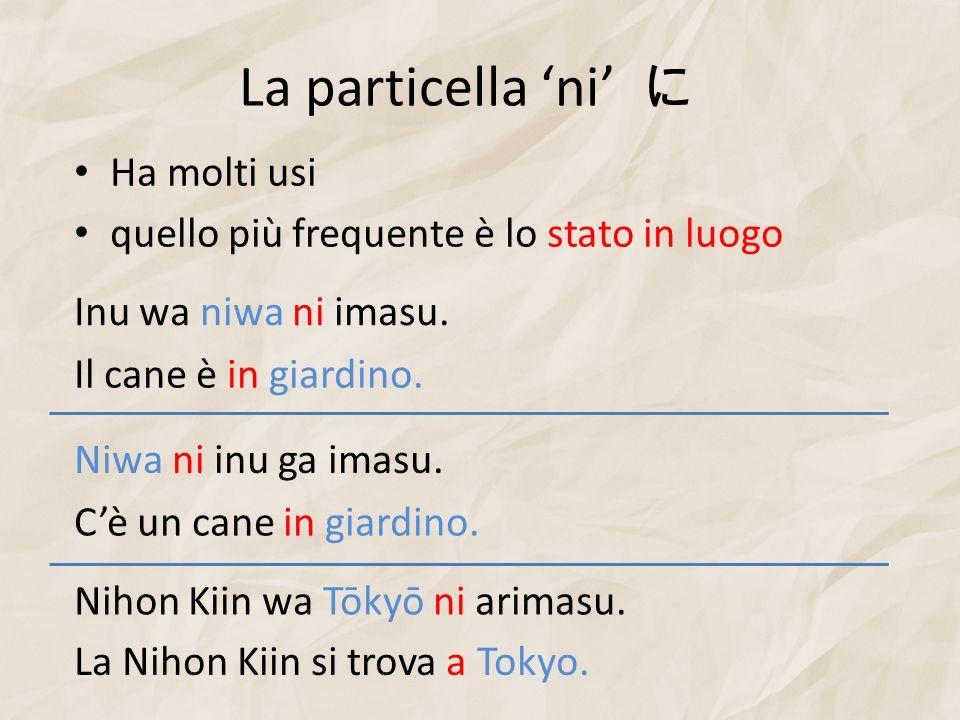 La particella ni Ha molti usi quello più frequente è lo stato in luogo Inu wa niwa ni imasu. Il cane è in giardino. Nihon Kiin wa Tōkyō ni arimasu. La