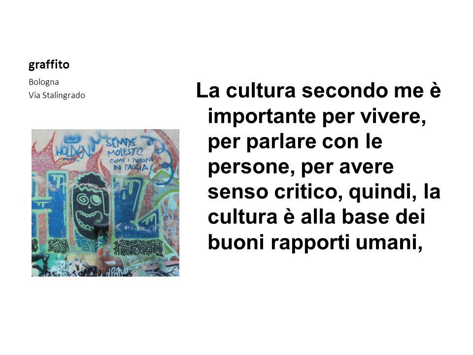 graffito Bologna Via Stalingrado La cultura secondo me è importante per vivere, per parlare con le persone, per avere senso critico, quindi, la cultur