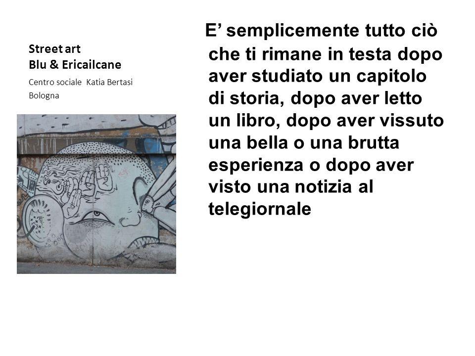 Street art Blu & Ericailcane Centro sociale Katia Bertasi Bologna E semplicemente tutto ciò che ti rimane in testa dopo aver studiato un capitolo di s
