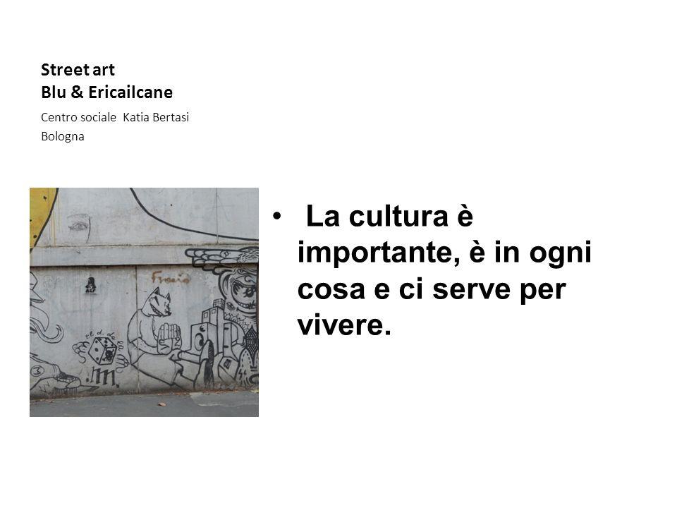 Street art Blu & Ericailcane Centro sociale Katia Bertasi Bologna La cultura è importante, è in ogni cosa e ci serve per vivere.