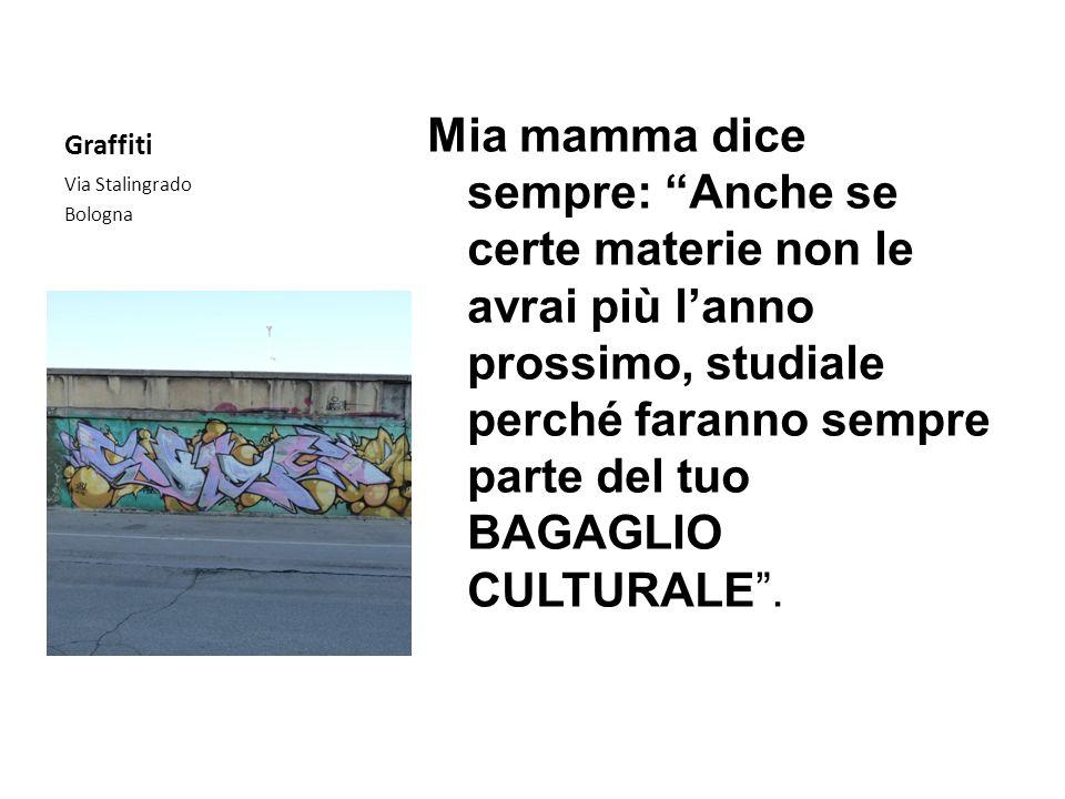 Graffiti Via Stalingrado Bologna Mia mamma dice sempre: Anche se certe materie non le avrai più lanno prossimo, studiale perché faranno sempre parte d