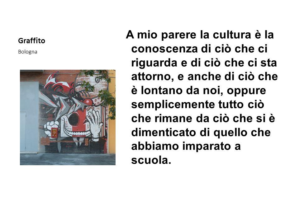 Graffito Bologna A mio parere la cultura è la conoscenza di ciò che ci riguarda e di ciò che ci sta attorno, e anche di ciò che è lontano da noi, oppu