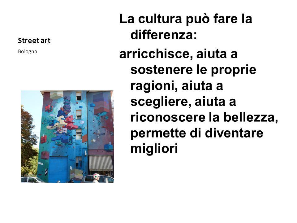 Street art La cultura può fare la differenza: arricchisce, aiuta a sostenere le proprie ragioni, aiuta a scegliere, aiuta a riconoscere la bellezza, p