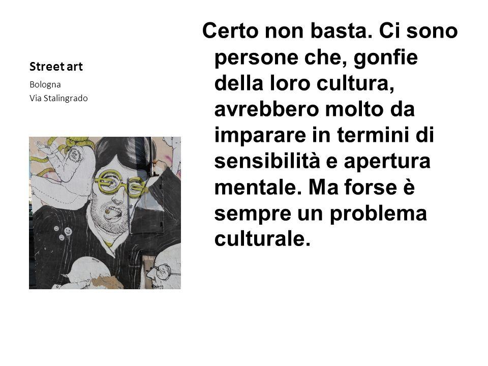 Street art Certo non basta. Ci sono persone che, gonfie della loro cultura, avrebbero molto da imparare in termini di sensibilità e apertura mentale.