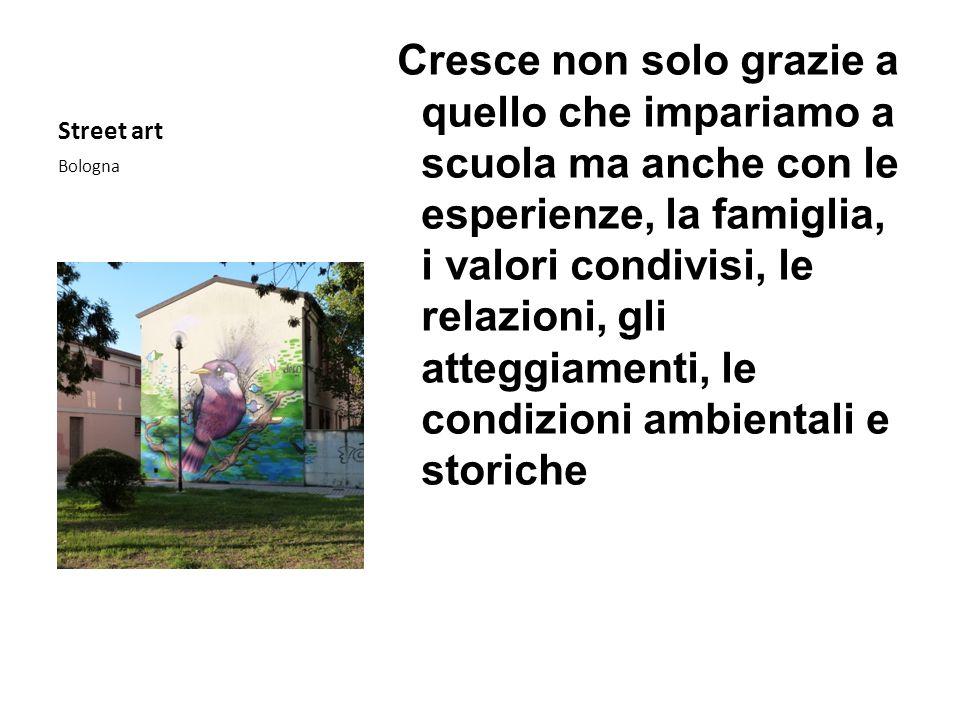 Street art Bologna Cresce non solo grazie a quello che impariamo a scuola ma anche con le esperienze, la famiglia, i valori condivisi, le relazioni, g