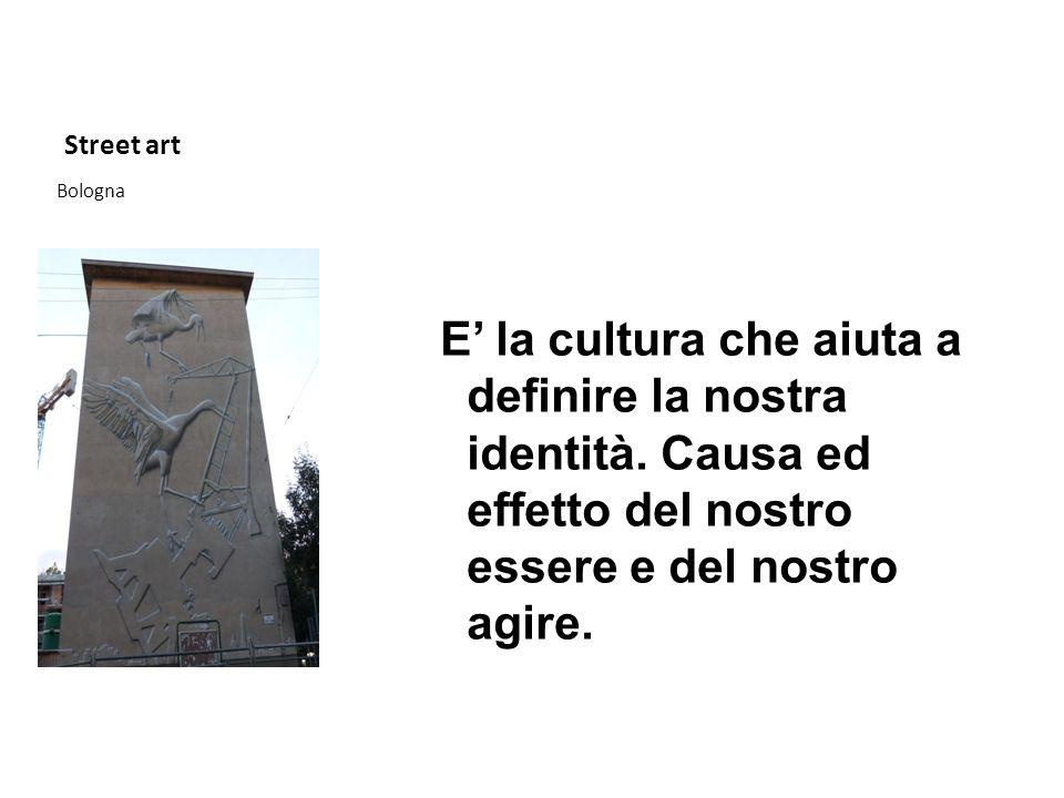Street art Bologna E la cultura che aiuta a definire la nostra identità. Causa ed effetto del nostro essere e del nostro agire.