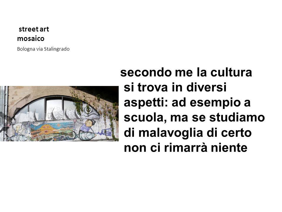street art mosaico Bologna via Stalingrado secondo me la cultura si trova in diversi aspetti: ad esempio a scuola, ma se studiamo di malavoglia di cer