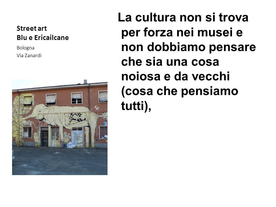 Street art Blu e Ericailcane La cultura non si trova per forza nei musei e non dobbiamo pensare che sia una cosa noiosa e da vecchi (cosa che pensiamo