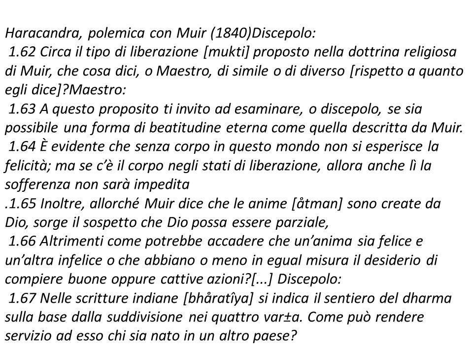 Haracandra, polemica con Muir (1840)Discepolo: 1.62 Circa il tipo di liberazione [mukti] proposto nella dottrina religiosa di Muir, che cosa dici, o Maestro, di simile o di diverso [rispetto a quanto egli dice] Maestro: 1.63 A questo proposito ti invito ad esaminare, o discepolo, se sia possibile una forma di beatitudine eterna come quella descritta da Muir.