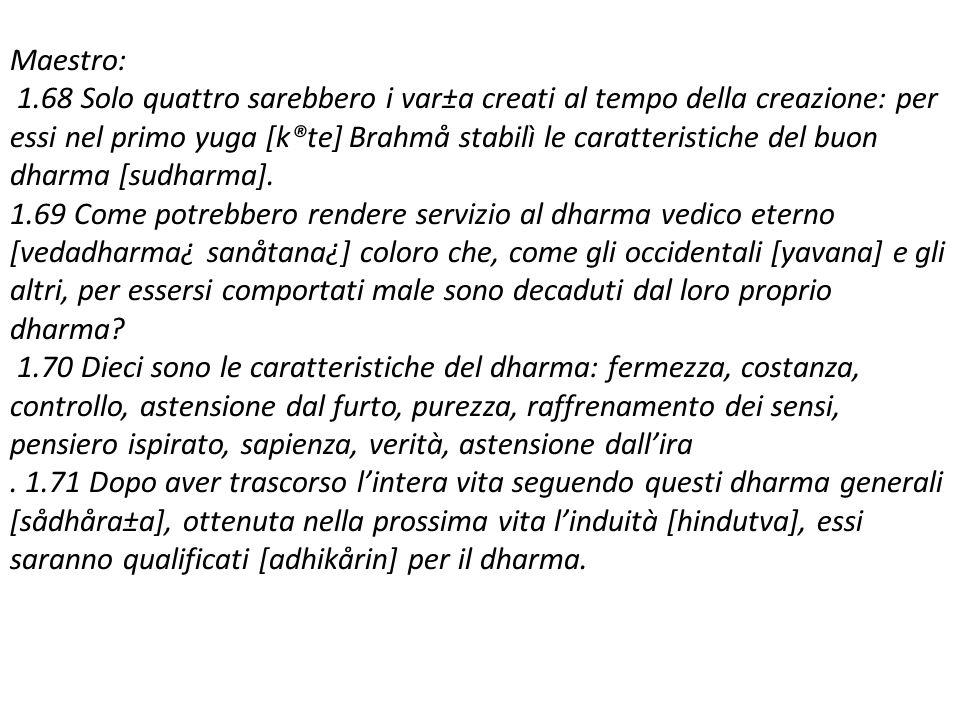 Maestro: 1.68 Solo quattro sarebbero i var±a creati al tempo della creazione: per essi nel primo yuga [k®te] Brahmå stabilì le caratteristiche del buon dharma [sudharma].