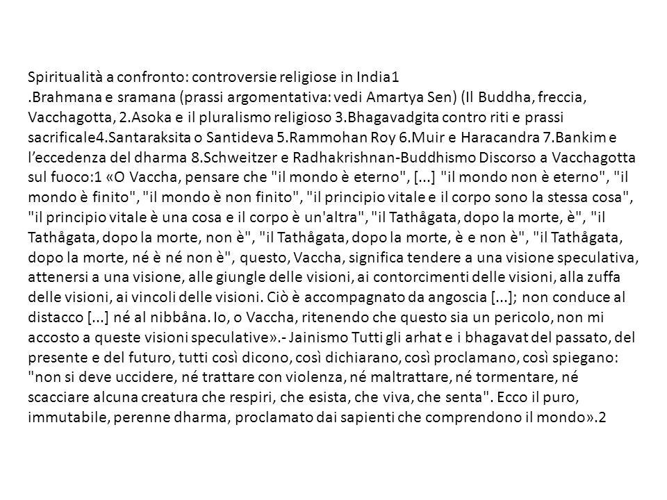 Spiritualità a confronto: controversie religiose in India1.Brahmana e sramana (prassi argomentativa: vedi Amartya Sen) (Il Buddha, freccia, Vacchagotta, 2.Asoka e il pluralismo religioso 3.Bhagavadgita contro riti e prassi sacrificale4.Santaraksita o Santideva 5.Rammohan Roy 6.Muir e Haracandra 7.Bankim e leccedenza del dharma 8.Schweitzer e Radhakrishnan-Buddhismo Discorso a Vacchagotta sul fuoco:1 «O Vaccha, pensare che il mondo è eterno , [...] il mondo non è eterno , il mondo è finito , il mondo è non finito , il principio vitale e il corpo sono la stessa cosa , il principio vitale è una cosa e il corpo è un altra , il Tathågata, dopo la morte, è , il Tathågata, dopo la morte, non è , il Tathågata, dopo la morte, è e non è , il Tathågata, dopo la morte, né è né non è , questo, Vaccha, significa tendere a una visione speculativa, attenersi a una visione, alle giungle delle visioni, ai contorcimenti delle visioni, alla zuffa delle visioni, ai vincoli delle visioni.