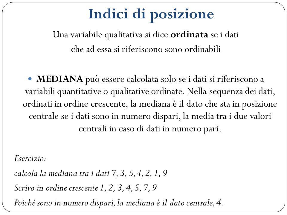 Indici di posizione Una variabile qualitativa si dice ordinata se i dati che ad essa si riferiscono sono ordinabili MEDIANA può essere calcolata solo