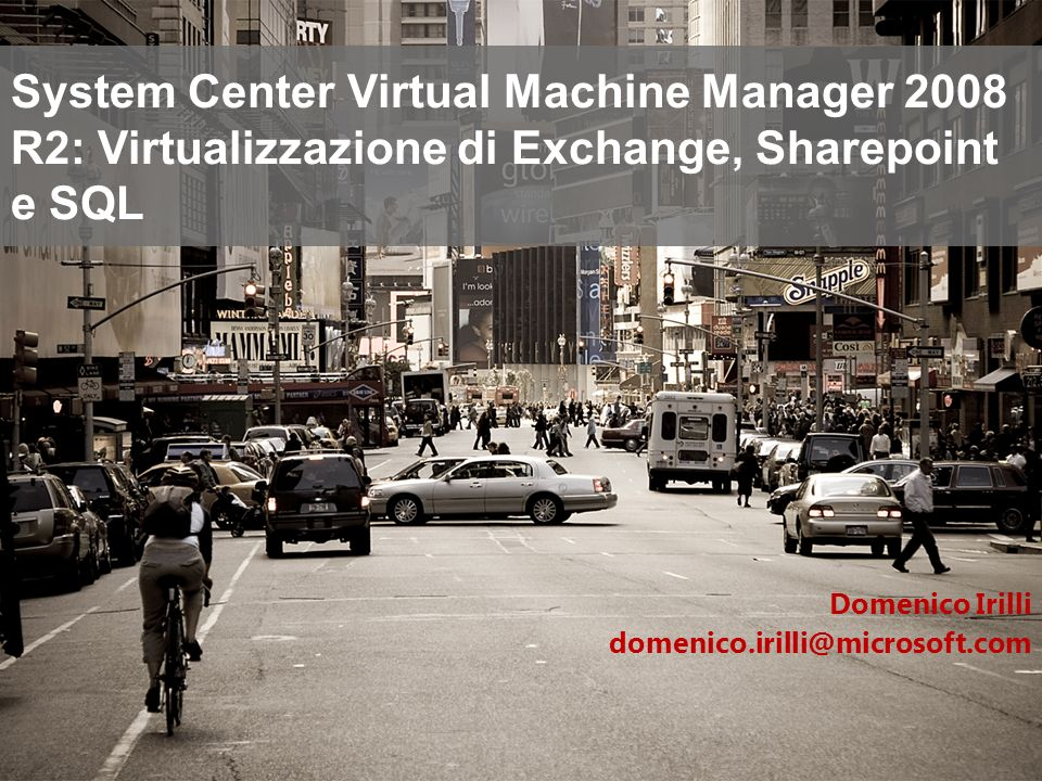 System Center Virtual Machine Manager 2008 R2: Virtualizzazione di Exchange, Sharepoint e SQL Domenico Irilli domenico.irilli@microsoft.com