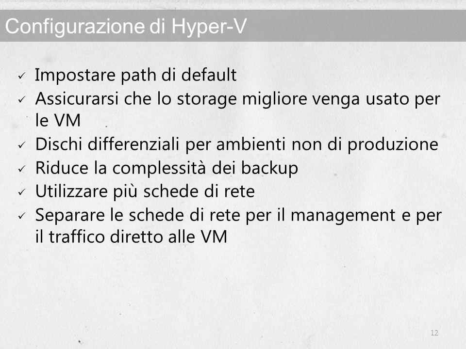 Configurazione di Hyper-V Impostare path di default Assicurarsi che lo storage migliore venga usato per le VM Dischi differenziali per ambienti non di produzione Riduce la complessità dei backup Utilizzare più schede di rete Separare le schede di rete per il management e per il traffico diretto alle VM 12