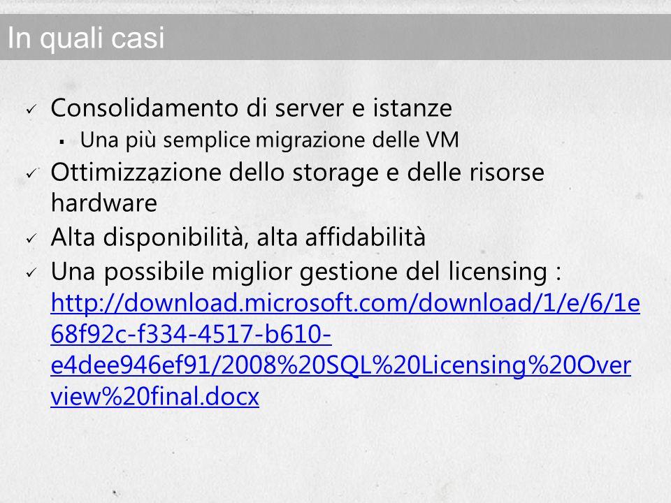 In quali casi Consolidamento di server e istanze Una più semplice migrazione delle VM Ottimizzazione dello storage e delle risorse hardware Alta disponibilità, alta affidabilità Una possibile miglior gestione del licensing : http://download.microsoft.com/download/1/e/6/1e 68f92c-f334-4517-b610- e4dee946ef91/2008%20SQL%20Licensing%20Over view%20final.docx http://download.microsoft.com/download/1/e/6/1e 68f92c-f334-4517-b610- e4dee946ef91/2008%20SQL%20Licensing%20Over view%20final.docx