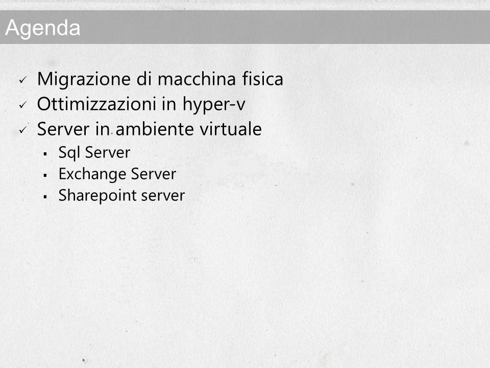 Agenda Migrazione di macchina fisica Ottimizzazioni in hyper-v Server in ambiente virtuale Sql Server Exchange Server Sharepoint server