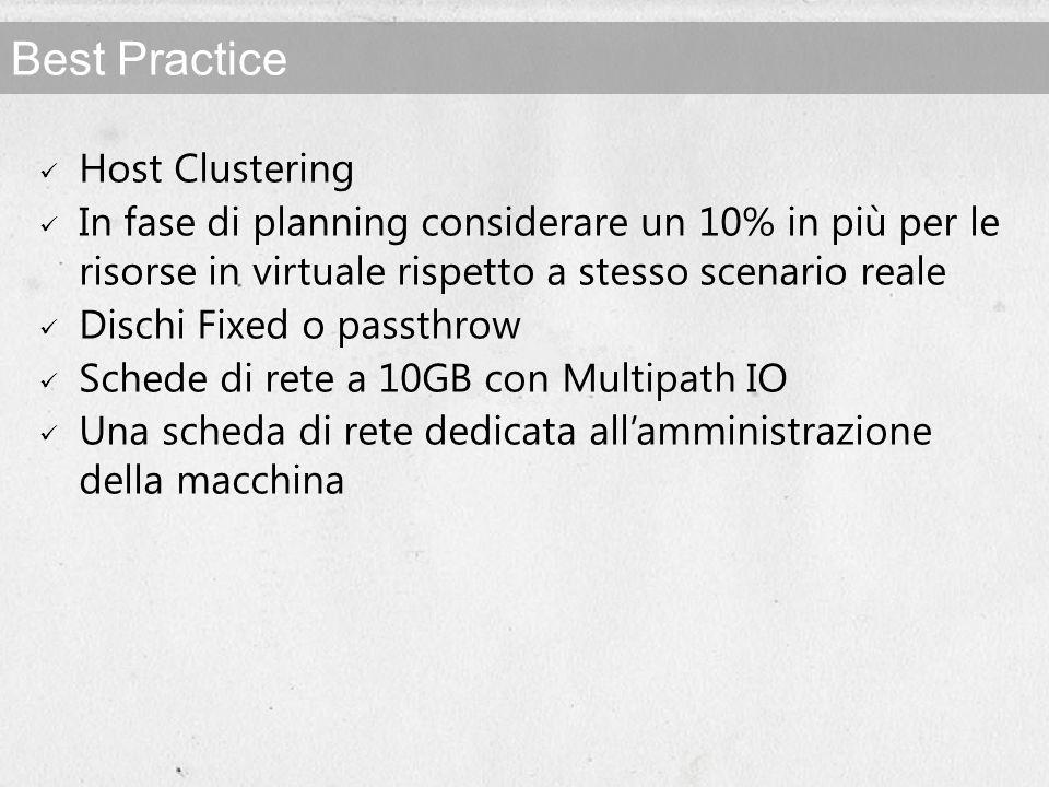 Best Practice Host Clustering In fase di planning considerare un 10% in più per le risorse in virtuale rispetto a stesso scenario reale Dischi Fixed o passthrow Schede di rete a 10GB con Multipath IO Una scheda di rete dedicata allamministrazione della macchina