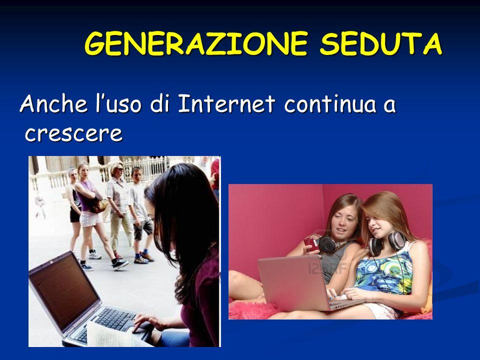 GENERAZIONE SEDUTA Anche luso di Internet continua a crescere