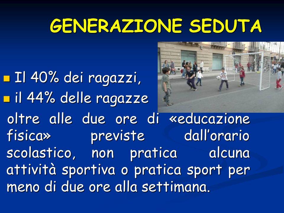 GENERAZIONE SEDUTA Il 40% dei ragazzi, Il 40% dei ragazzi, il 44% delle ragazze il 44% delle ragazze oltre alle due ore di «educazione fisica» previst