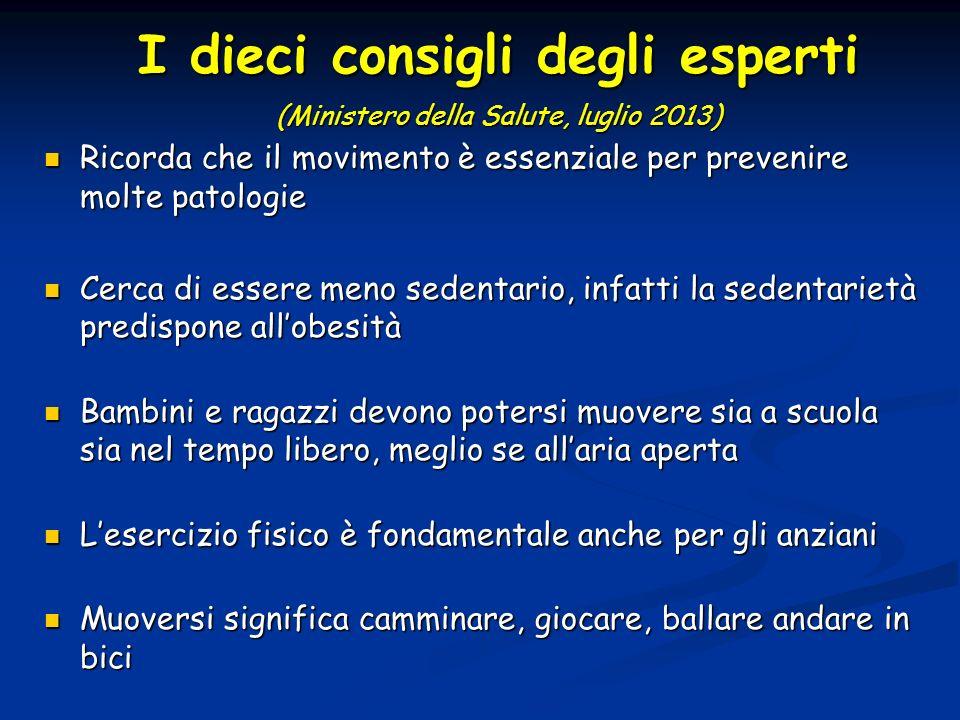 I dieci consigli degli esperti (Ministero della Salute, luglio 2013) Ricorda che il movimento è essenziale per prevenire molte patologie Ricorda che i